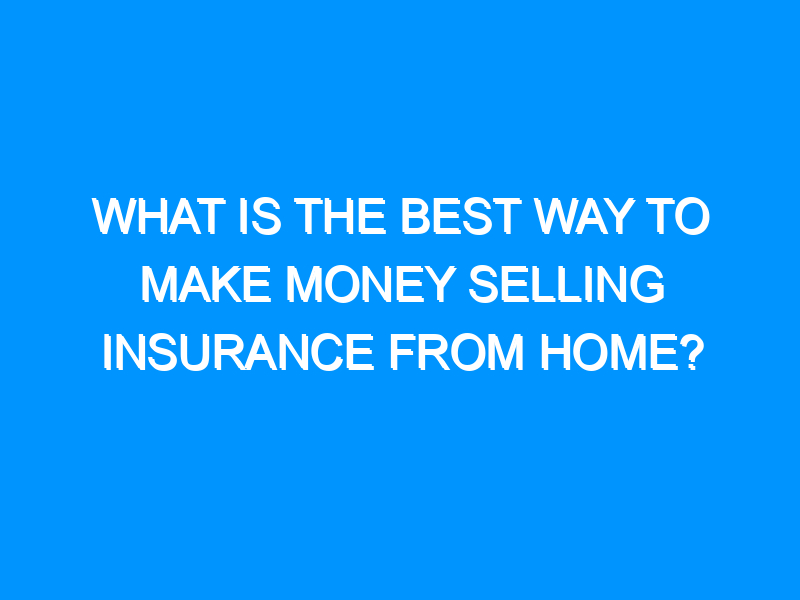 What Is the Best Way to Make Money Selling Insurance From Home?