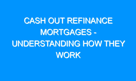 Cash Out Refinance Mortgages – Understanding How They Work