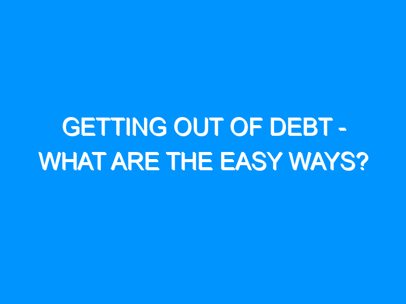 Getting Out of Debt – What Are the Easy Ways?