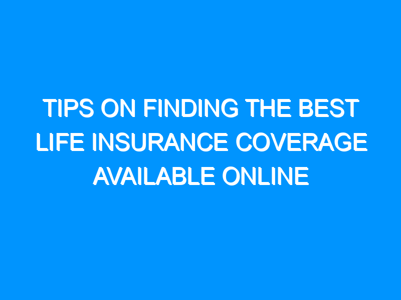 Tips On Finding The Best Life Insurance Coverage Available Online