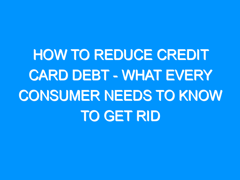How To Reduce Credit Card Debt – What Every Consumer Needs To Know To Get Rid Of Their Debts