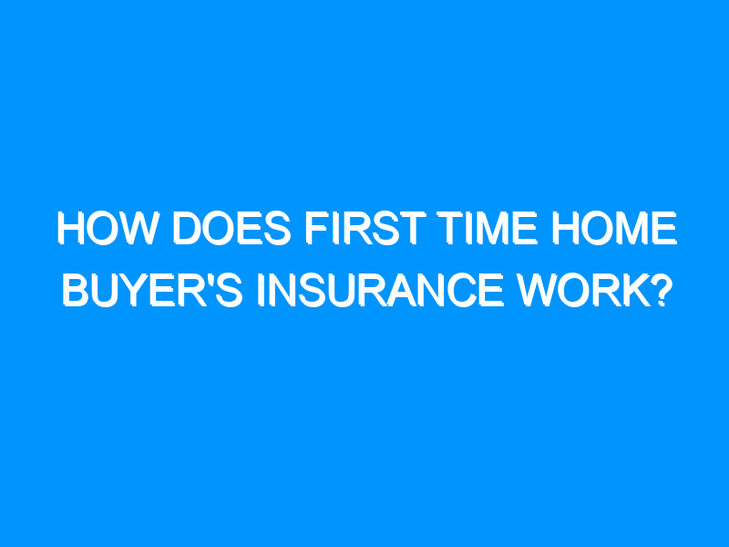 How Does First Time Home Buyer's Insurance Work?