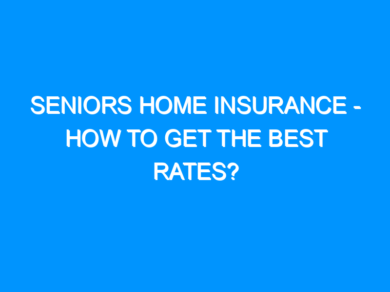 Seniors Home Insurance – How To Get The Best Rates?
