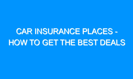 Car Insurance Places – How To Get The Best Deals