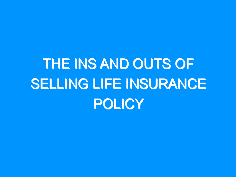 The Ins And Outs Of Selling Life Insurance Policy