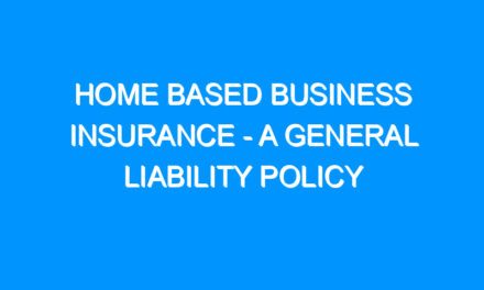 Home Based Business Insurance – A General Liability Policy