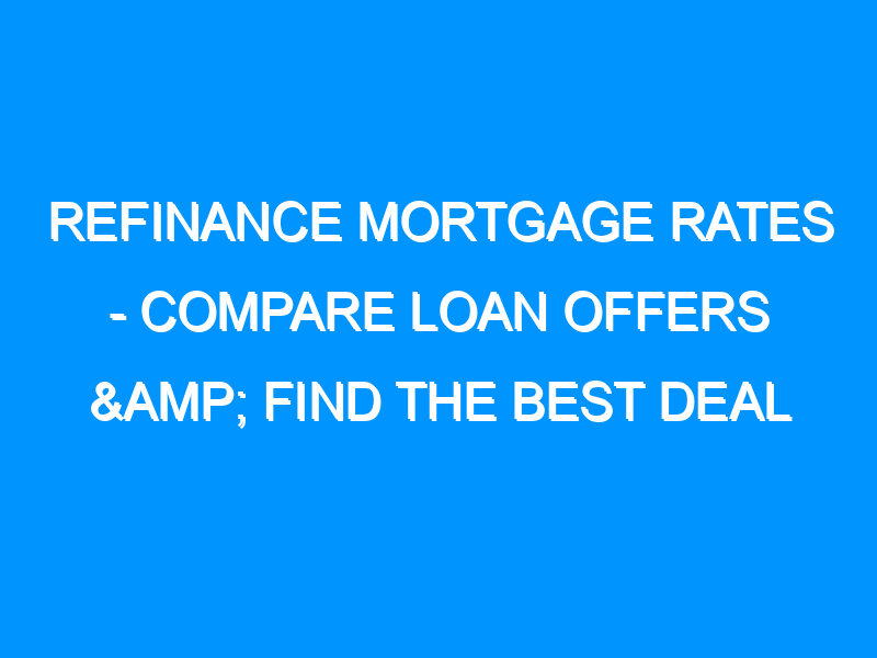 Refinance Mortgage Rates – Compare Loan Offers & Find the Best Deal