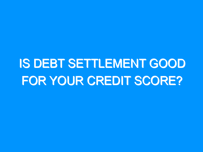Is Debt Settlement Good For Your Credit Score?