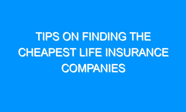 Tips On Finding The Cheapest Life Insurance Companies