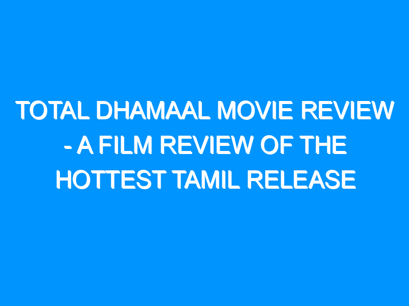 Total Dhamaal Movie Review – A Film Review of the Hottest Tamil Release