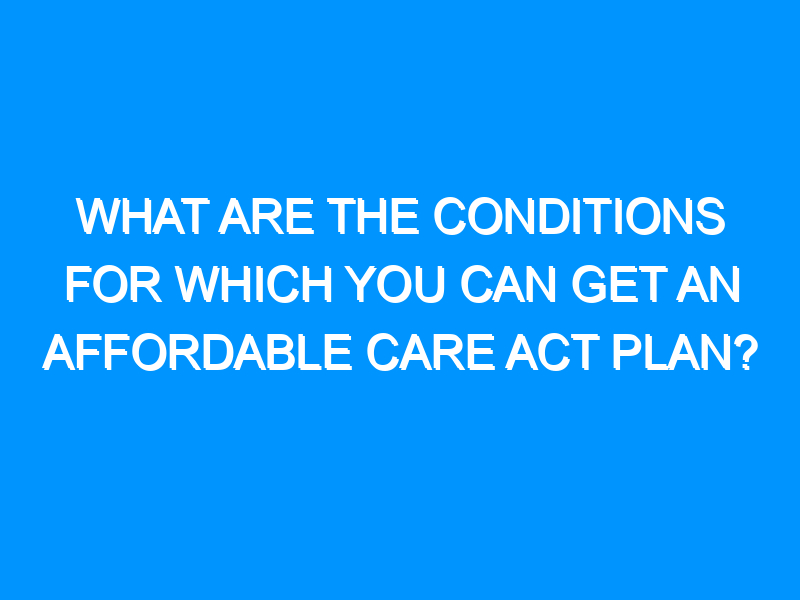 What Are the Conditions for Which You Can Get an Affordable Care Act Plan?