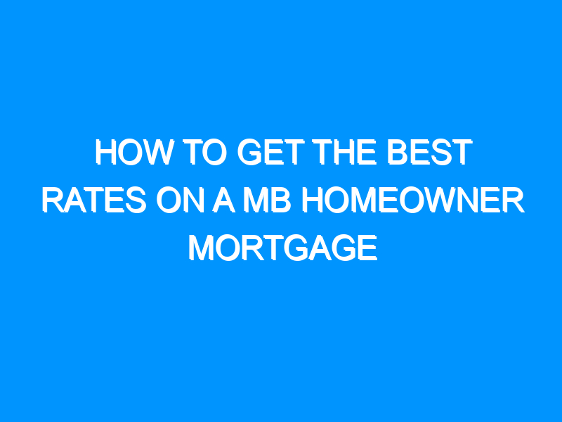 How To Get The Best Rates On A MB Homeowner Mortgage