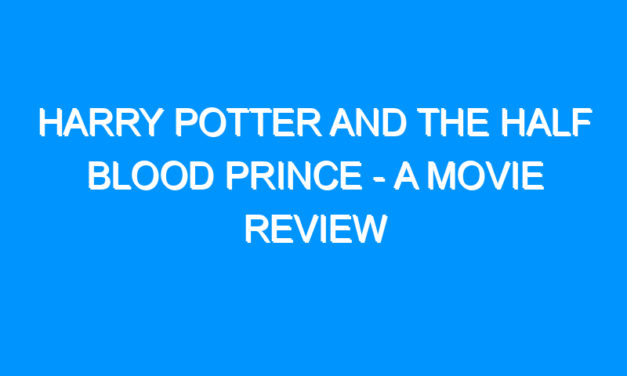 Harry Potter and the Half Blood Prince – A Movie Review