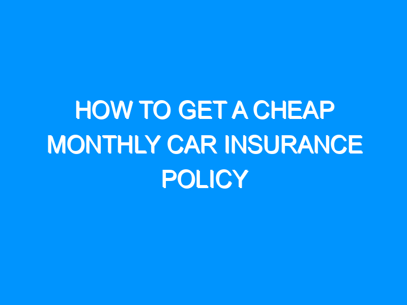 How to Get a Cheap Monthly Car Insurance Policy