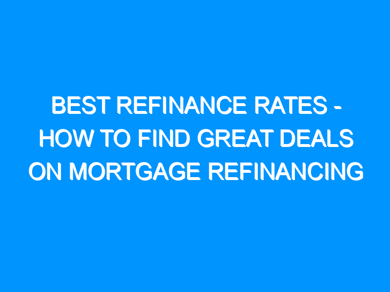 Best Refinance Rates – How to Find Great Deals on Mortgage Refinancing