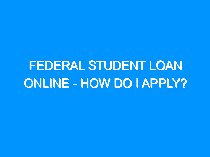 Federal Student Loan Online – How Do I Apply?
