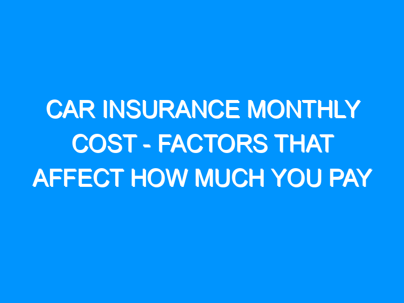 Car Insurance Monthly Cost – Factors That Affect How Much You Pay