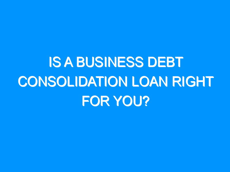 Is a Business Debt Consolidation Loan right For You?