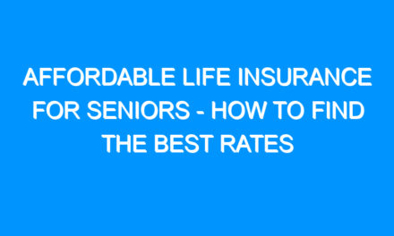 Affordable Life Insurance For Seniors – How To Find The Best Rates