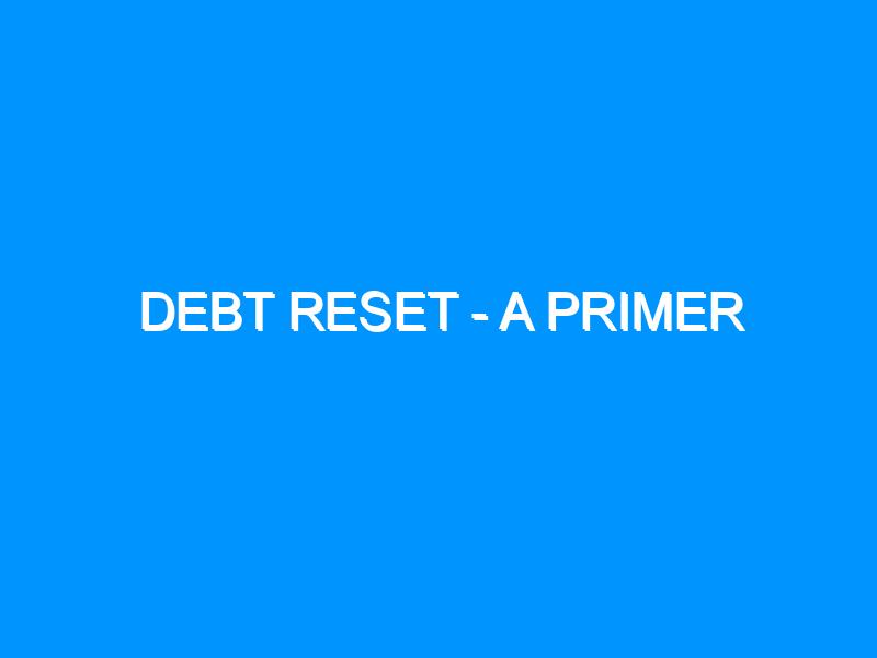 Debt Reset – A Primer
