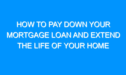 How To Pay Down Your Mortgage Loan And Extend The Life Of Your Home