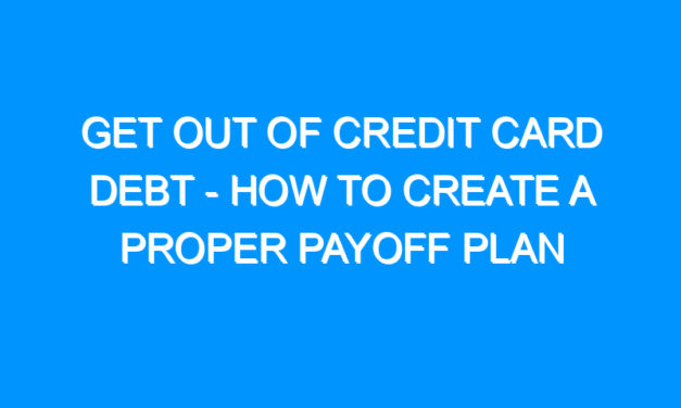 Get Out of Credit Card Debt – How to Create a Proper Payoff Plan
