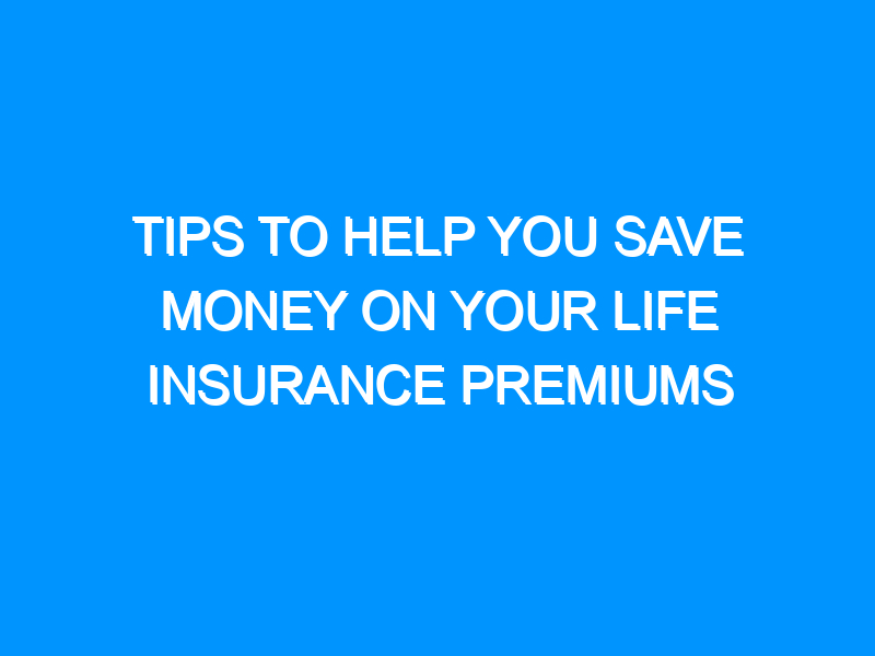 Tips To Help You Save Money On Your Life Insurance Premiums