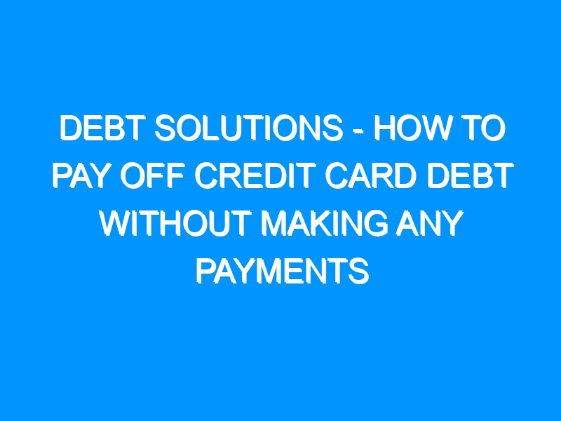Debt Solutions – How To Pay Off Credit Card Debt Without Making Any Payments