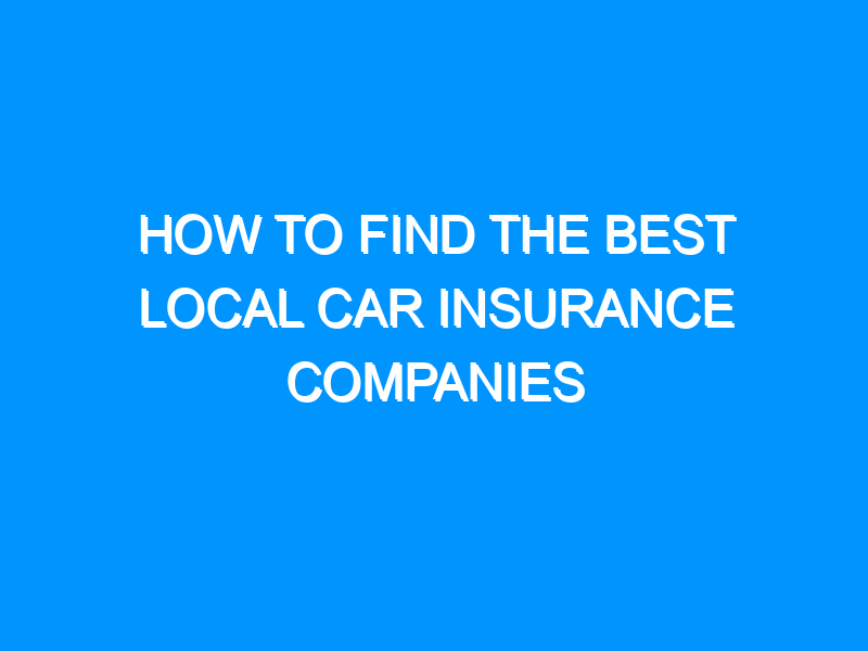 How to Find the Best Local Car Insurance Companies