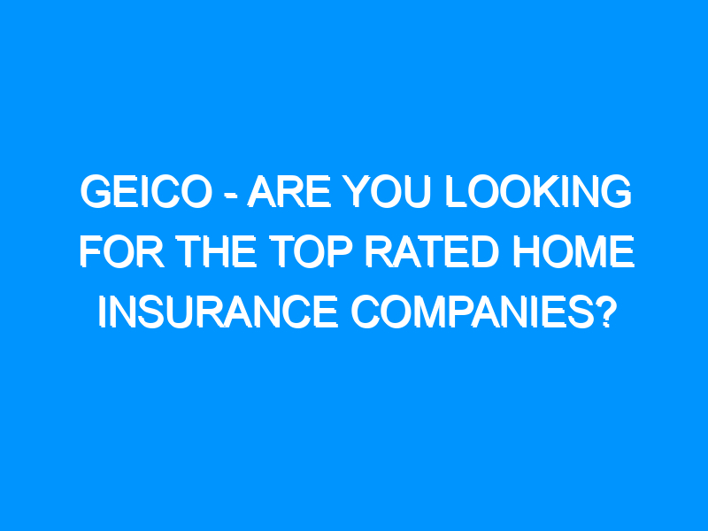 GEICO – Are You Looking For the Top Rated Home Insurance Companies?