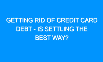 Getting Rid of Credit Card Debt – Is Settling the Best Way?