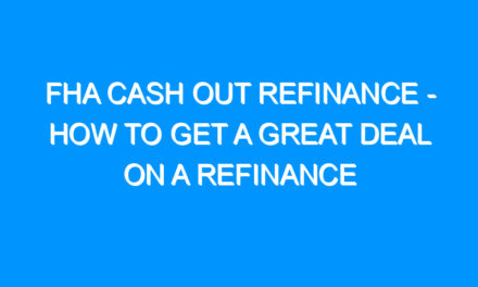 FHA Cash Out Refinance – How to Get a Great Deal on a Refinance