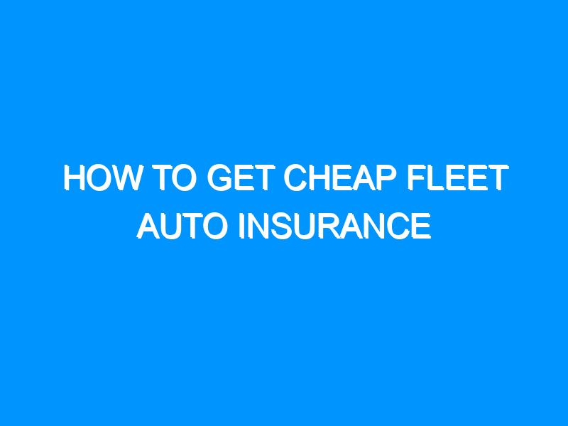 How to Get Cheap Fleet Auto Insurance