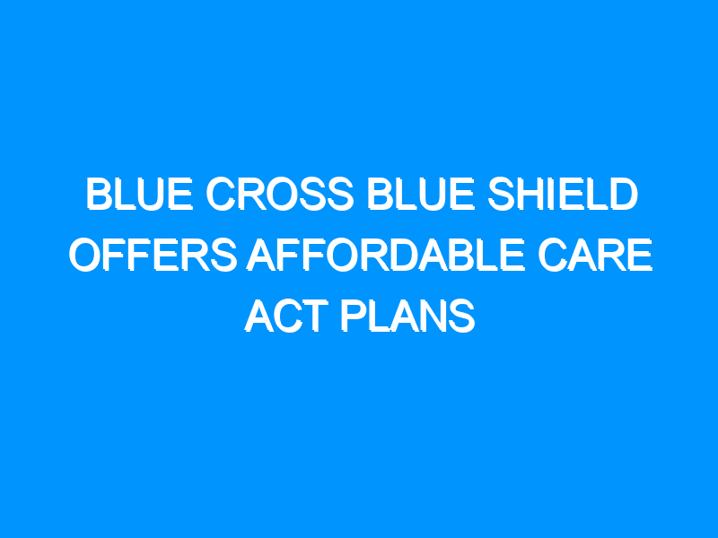 Blue Cross Blue Shield Offers Affordable Care Act Plans